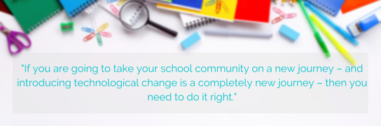 If you are going to take your school community on a new journey – and introducing technological change is a completely new journey – then you need to do it right. (15)